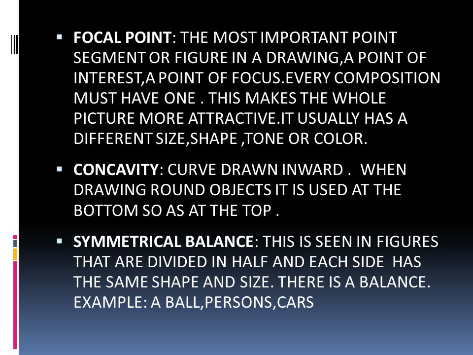 FOCAL POINT: THE MOST IMPORTANT POINT SEGMENT OR FIGURE IN A DRAWING,A POINT OF INTEREST,A POINT OF FOCUS.EVERY COMPOSITION MUST HAVE ONE . THIS MAKES THE WHOLE PICTURE MORE ATTRACTIVE.IT USUALLY HAS A DIFFERENT SIZE,SHAPE ,TONE OR COLOR.