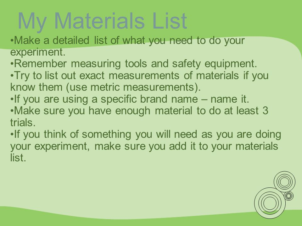 My Materials List Make a detailed list of what you need to do your experiment. Remember measuring tools and safety equipment.