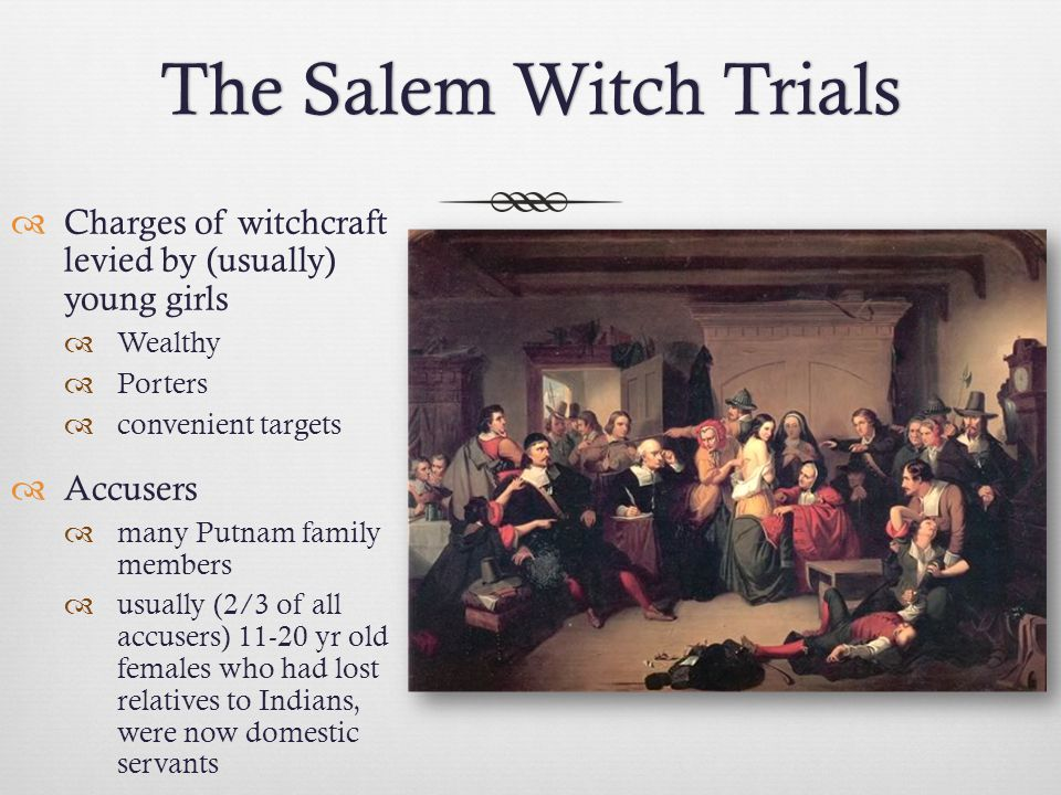 The Salem Witch Trials Charges of witchcraft levied by (usually) young girls. Wealthy. Porters.