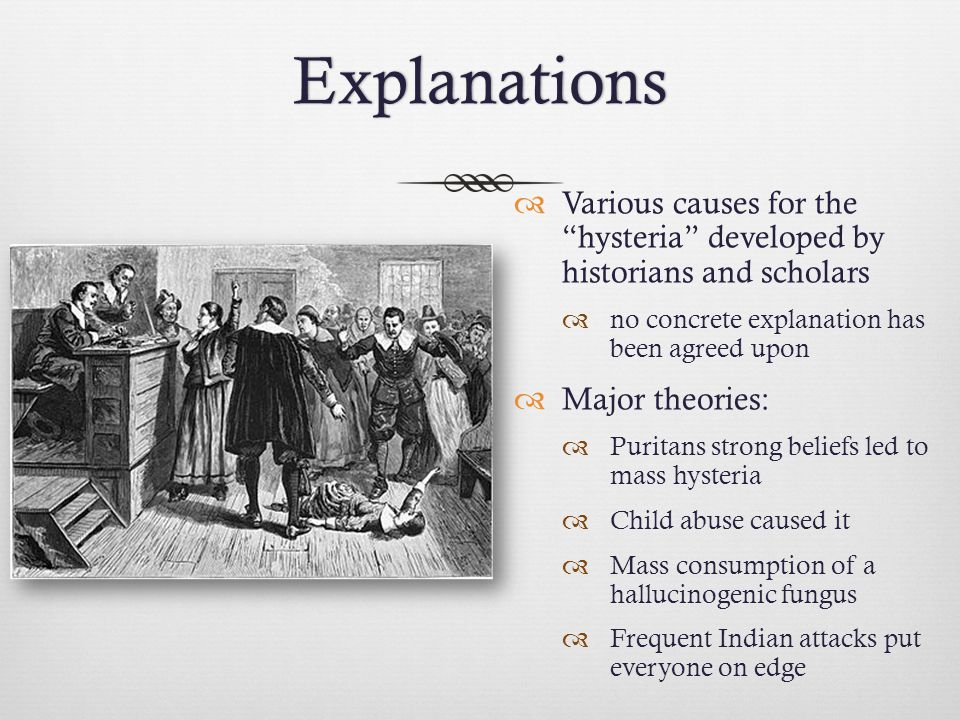 Explanations Various causes for the hysteria developed by historians and scholars. no concrete explanation has been agreed upon.