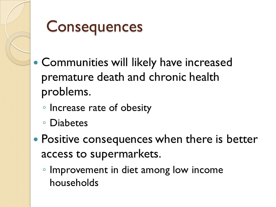 Consequences Communities will likely have increased premature death and chronic health problems. Increase rate of obesity.