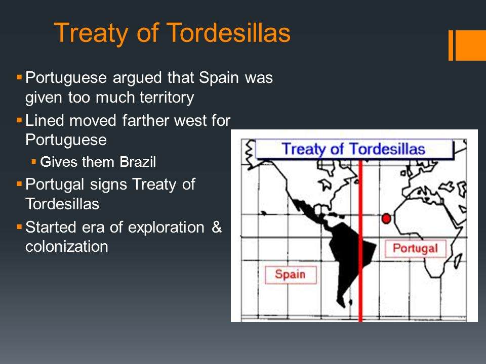 Treaty of Tordesillas Portuguese argued that Spain was given too much territory. Lined moved farther west for Portuguese.