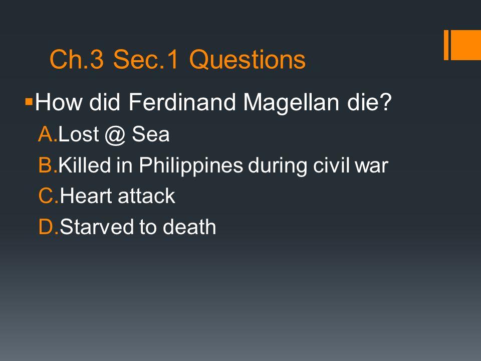 Ch.3 Sec.1 Questions How did Ferdinand Magellan die Lost @ Sea