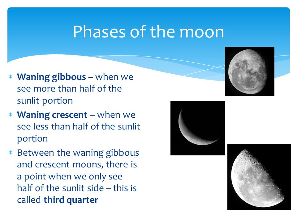 Phases of the moon Waning gibbous – when we see more than half of the sunlit portion.