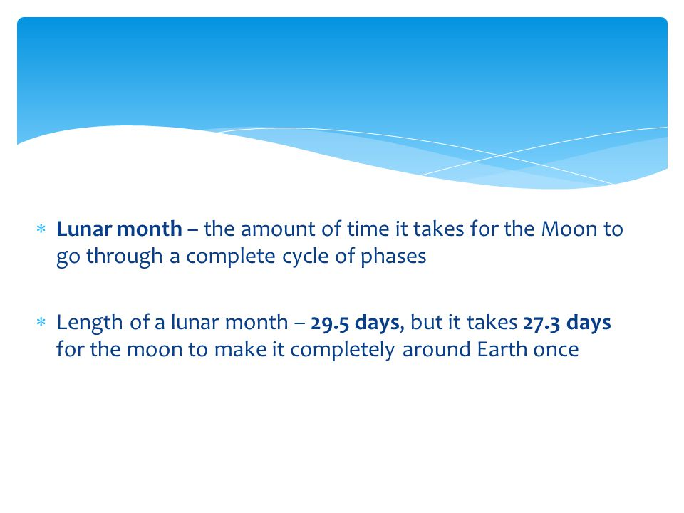 Lunar month – the amount of time it takes for the Moon to go through a complete cycle of phases