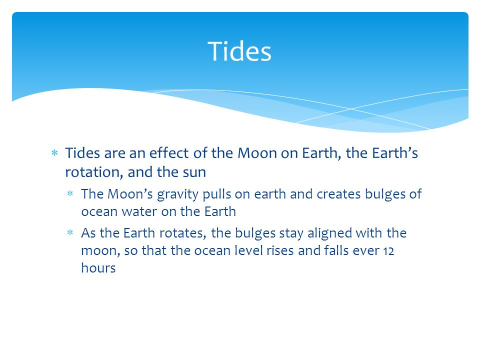 Tides Tides are an effect of the Moon on Earth, the Earth's rotation, and the sun.