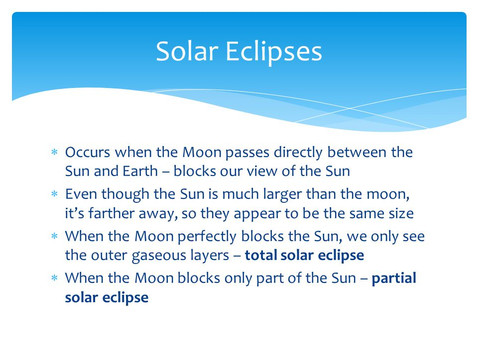 Solar Eclipses Occurs when the Moon passes directly between the Sun and Earth – blocks our view of the Sun.