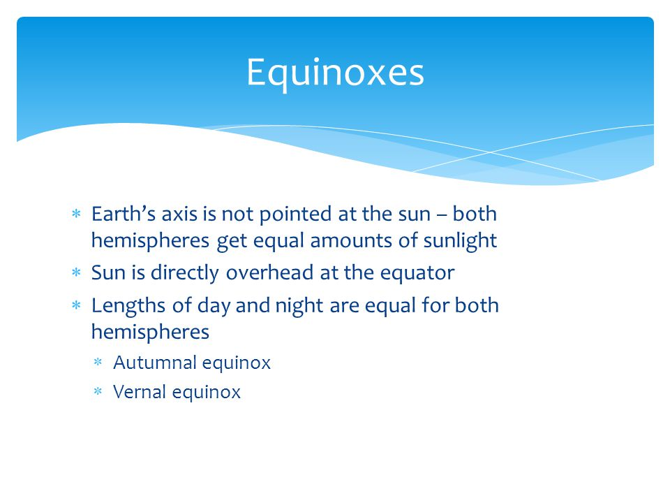 Equinoxes Earth's axis is not pointed at the sun – both hemispheres get equal amounts of sunlight. Sun is directly overhead at the equator.