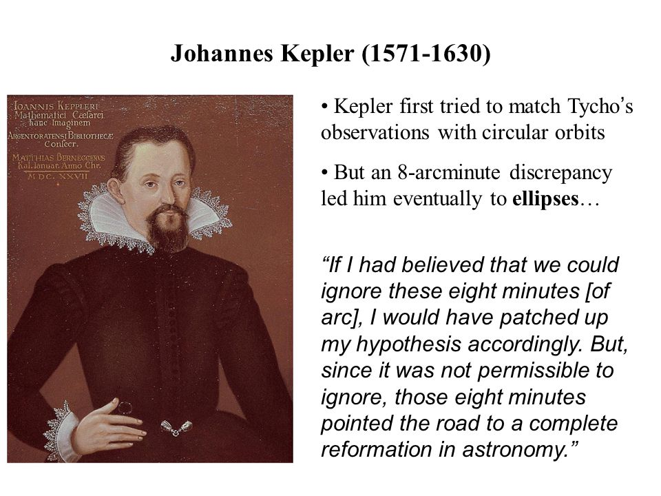 Johannes Kepler (1571-1630) Kepler first tried to match Tycho's observations with circular orbits.
