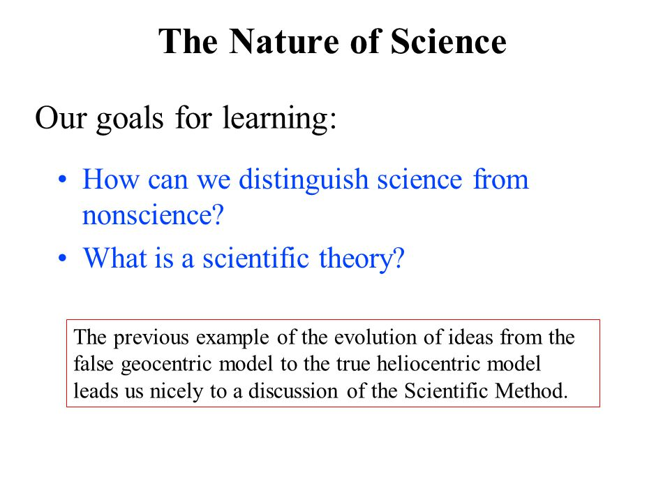 The Nature of Science Our goals for learning: