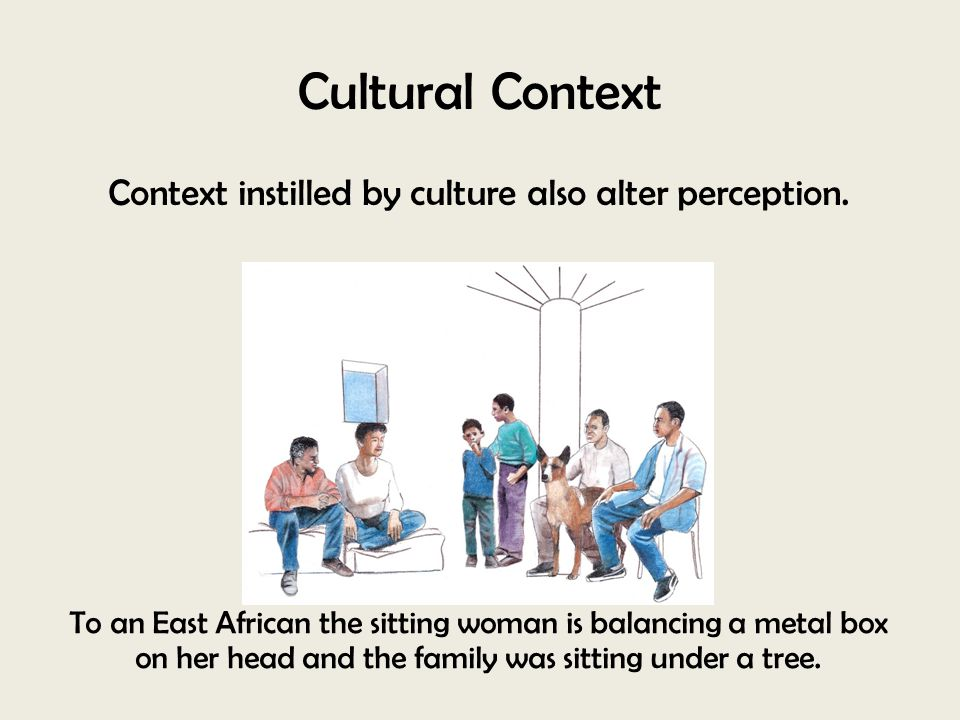 Context instilled by culture also alter perception.