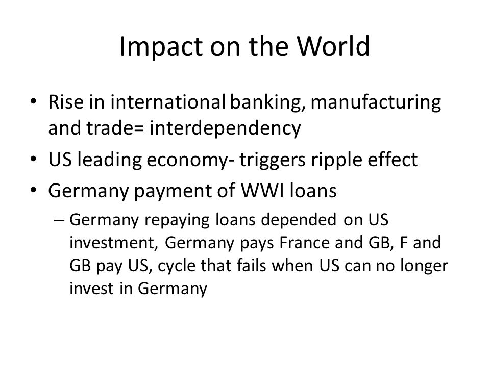 Impact on the World Rise in international banking, manufacturing and trade= interdependency. US leading economy- triggers ripple effect.