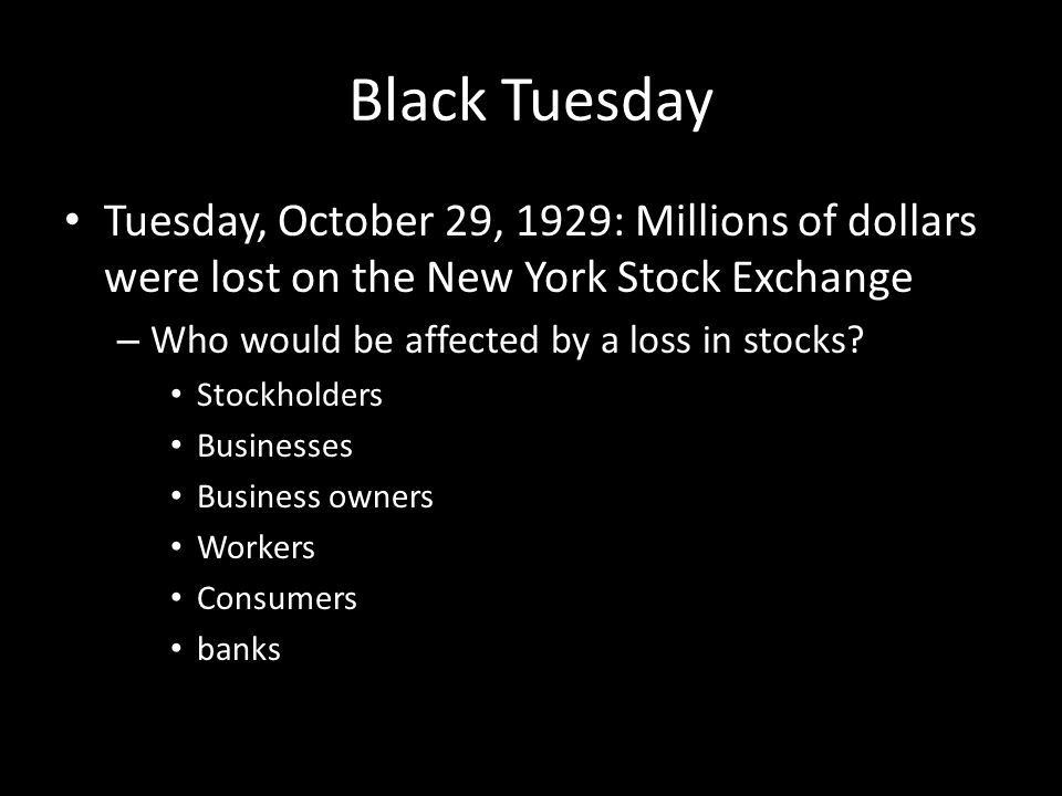 Black Tuesday Tuesday, October 29, 1929: Millions of dollars were lost on the New York Stock Exchange.