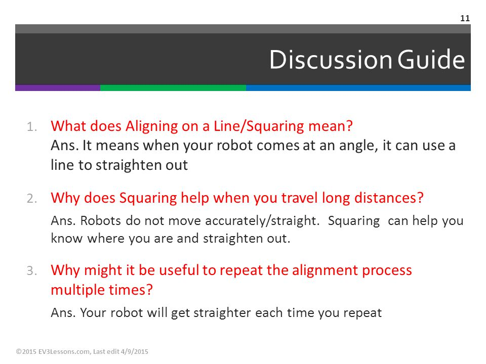 Discussion Guide What does Aligning on a Line/Squaring mean Ans. It means when your robot comes at an angle, it can use a line to straighten out.