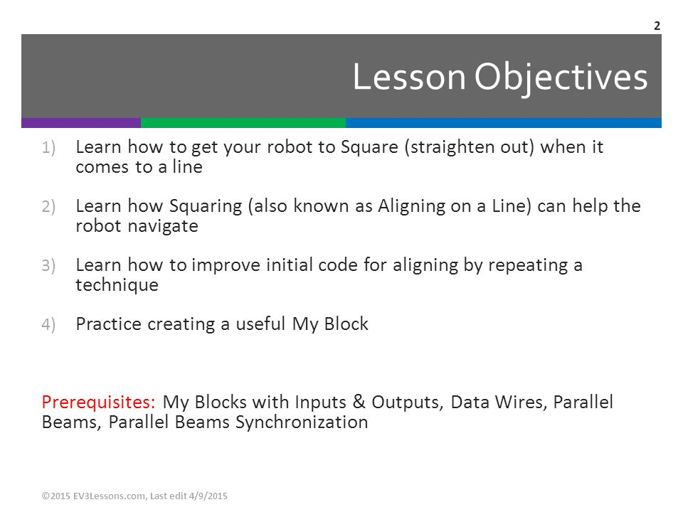 Lesson Objectives Learn how to get your robot to Square (straighten out) when it comes to a line.