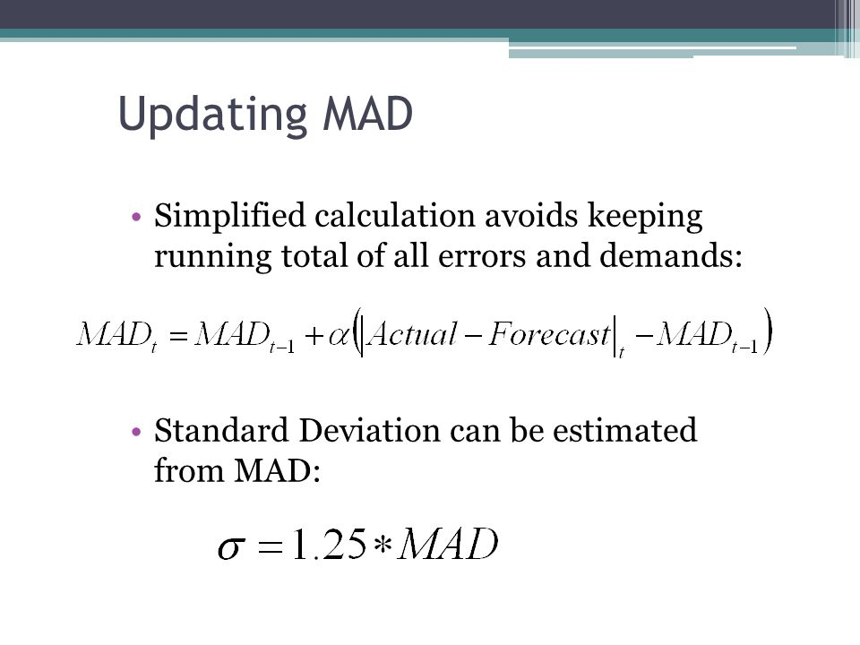 Updating MAD Simplified calculation avoids keeping running total of all errors and demands: Standard Deviation can be estimated from MAD: