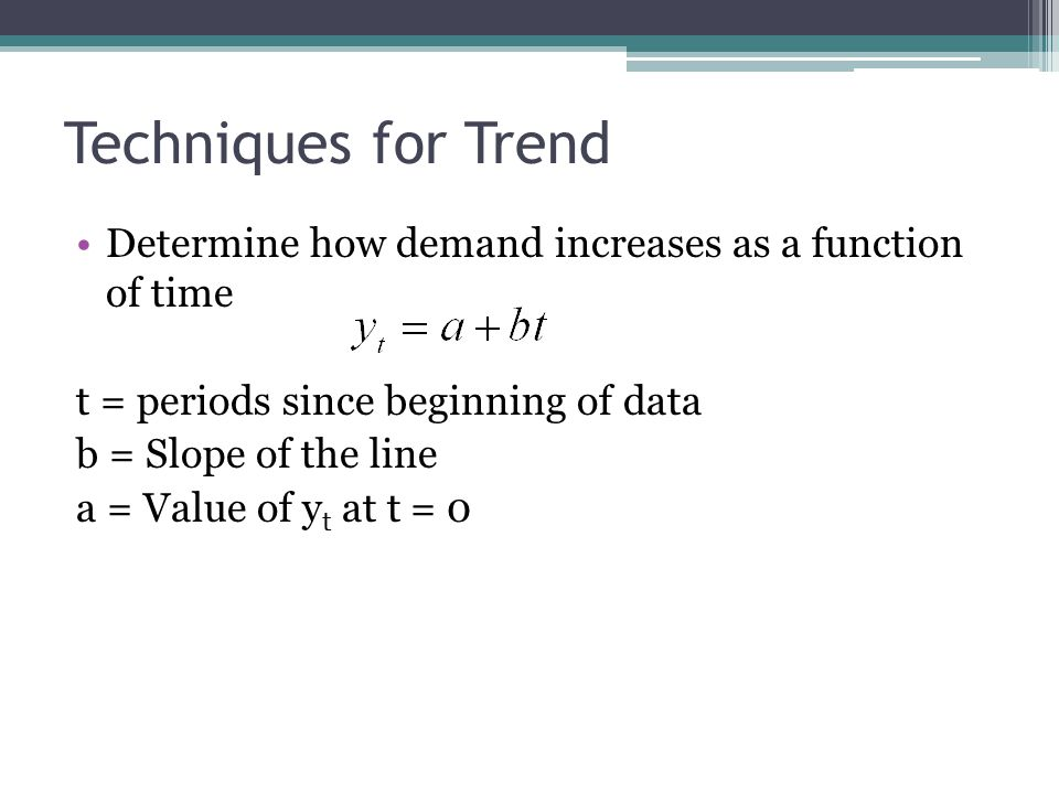 Techniques for Trend Determine how demand increases as a function of time. t = periods since beginning of data.