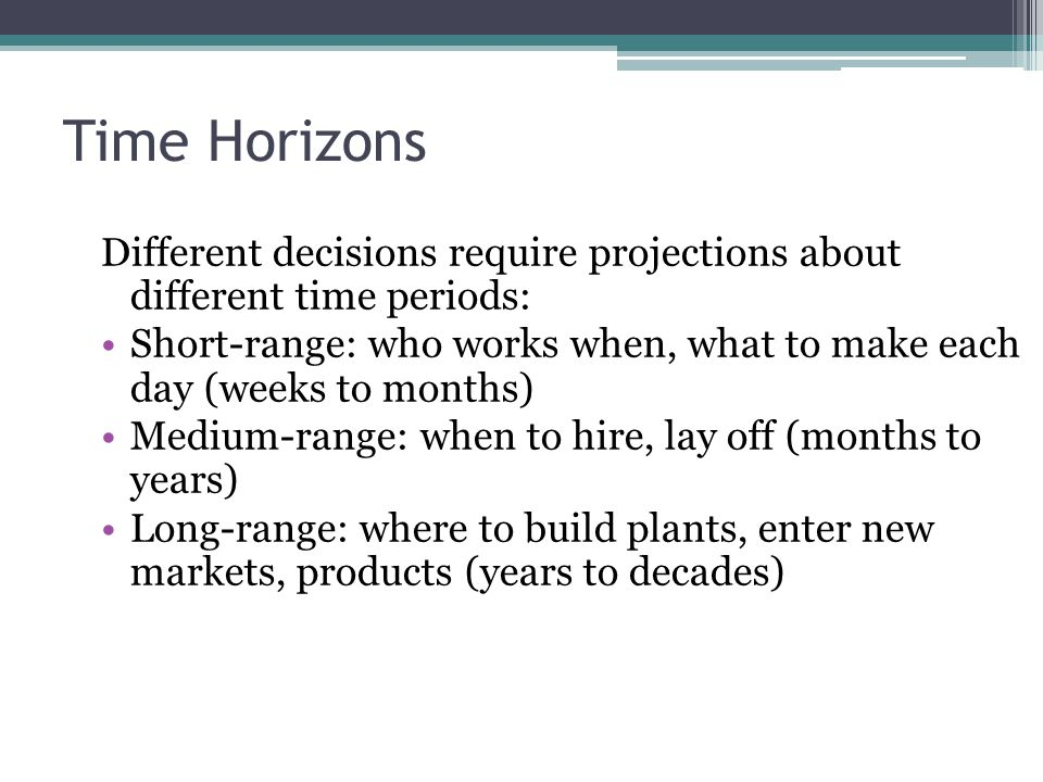 Time Horizons Different decisions require projections about different time periods: