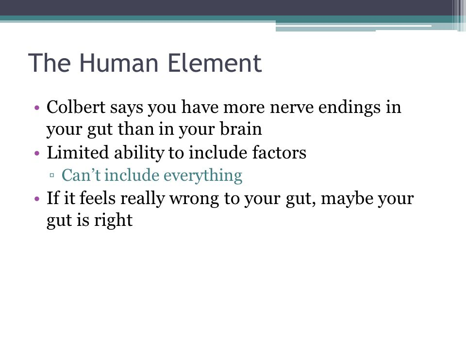 The Human Element Colbert says you have more nerve endings in your gut than in your brain. Limited ability to include factors.