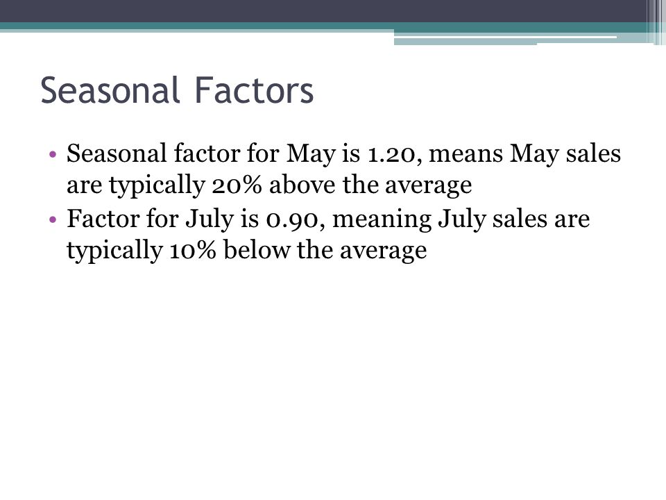 Seasonal Factors Seasonal factor for May is 1.20, means May sales are typically 20% above the average.
