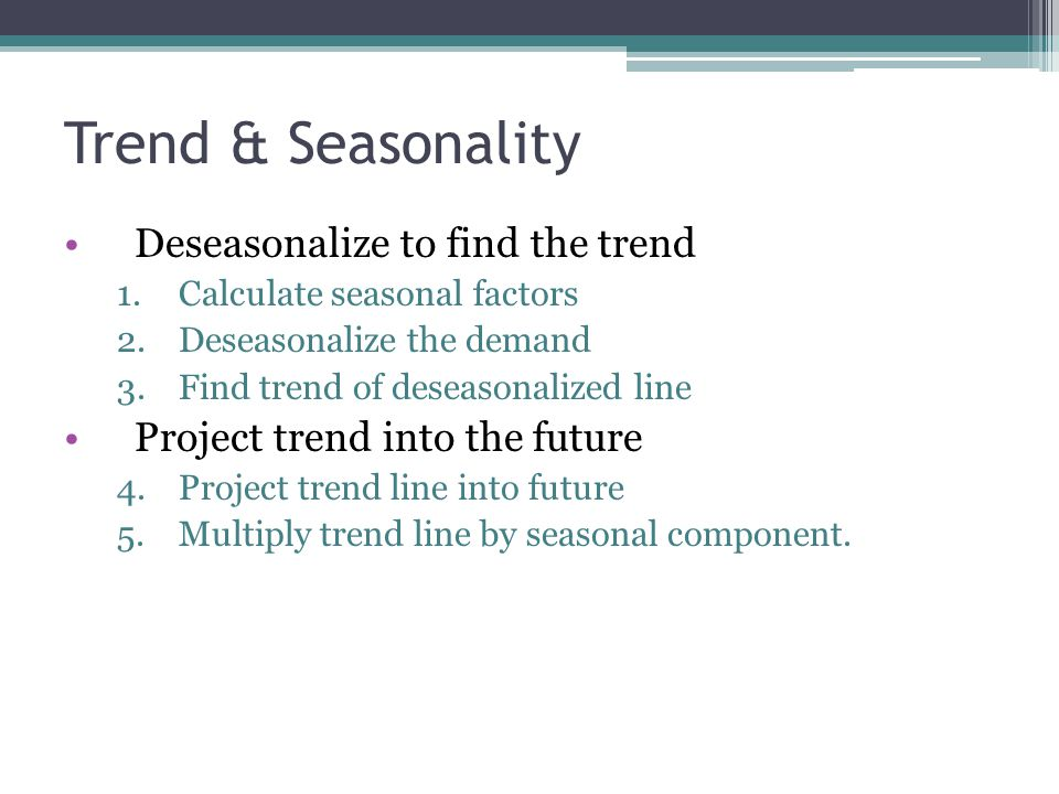 Trend & Seasonality Deseasonalize to find the trend