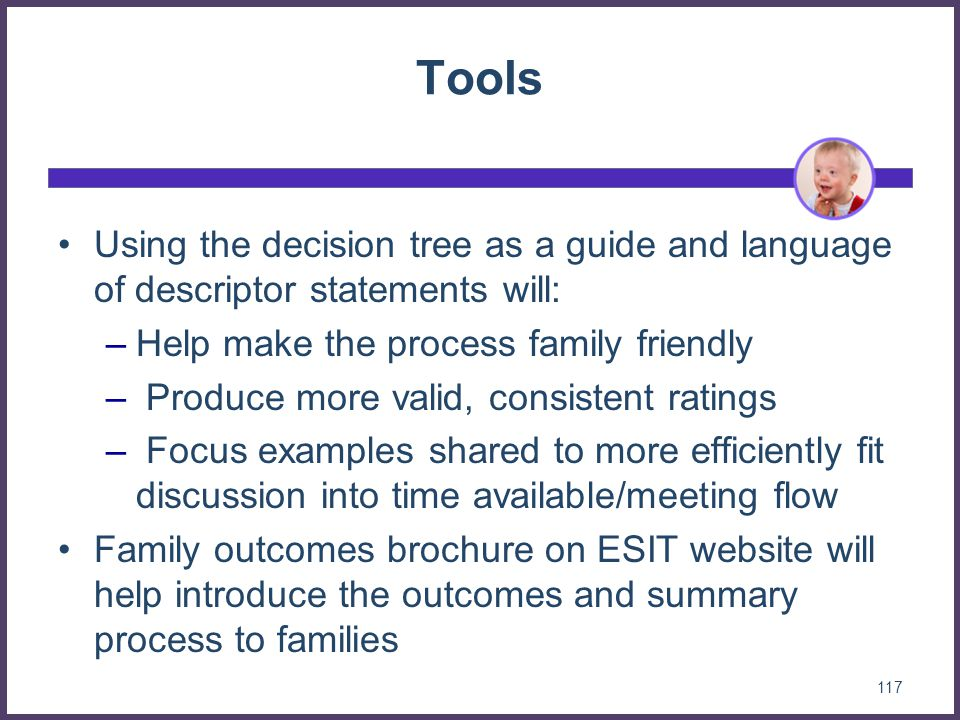 Tools Using the decision tree as a guide and language of descriptor statements will: Help make the process family friendly.
