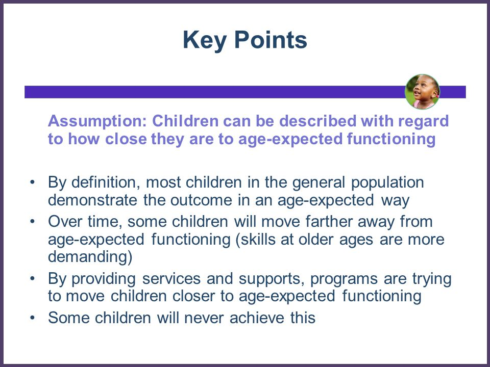 Key Points Assumption: Children can be described with regard to how close they are to age-expected functioning.