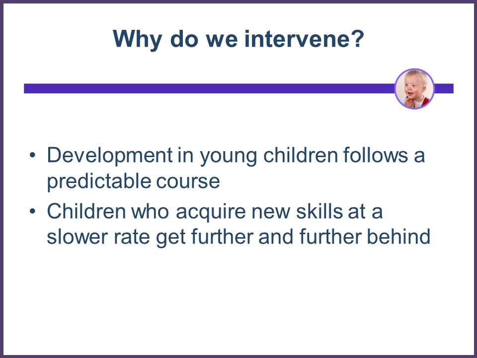 Why do we intervene Development in young children follows a predictable course.