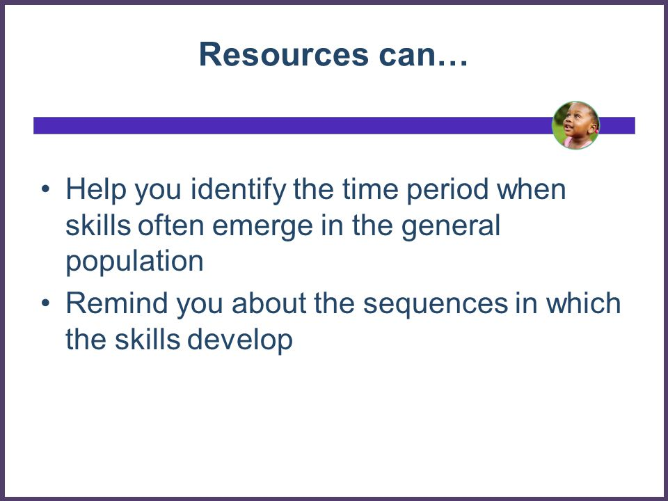 Resources can… Help you identify the time period when skills often emerge in the general population.