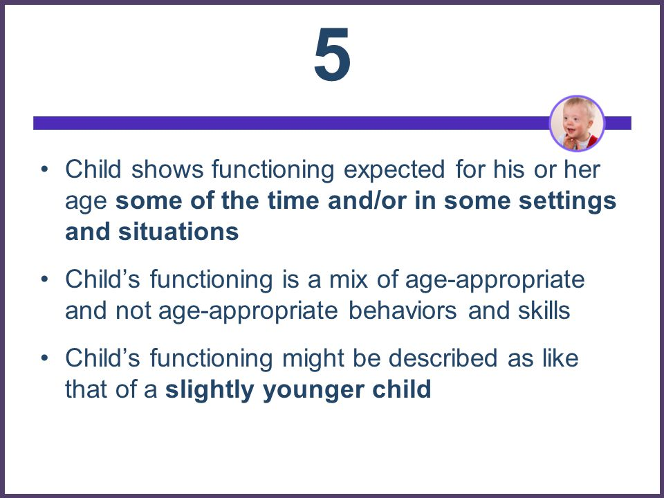 5 Child shows functioning expected for his or her age some of the time and/or in some settings and situations.