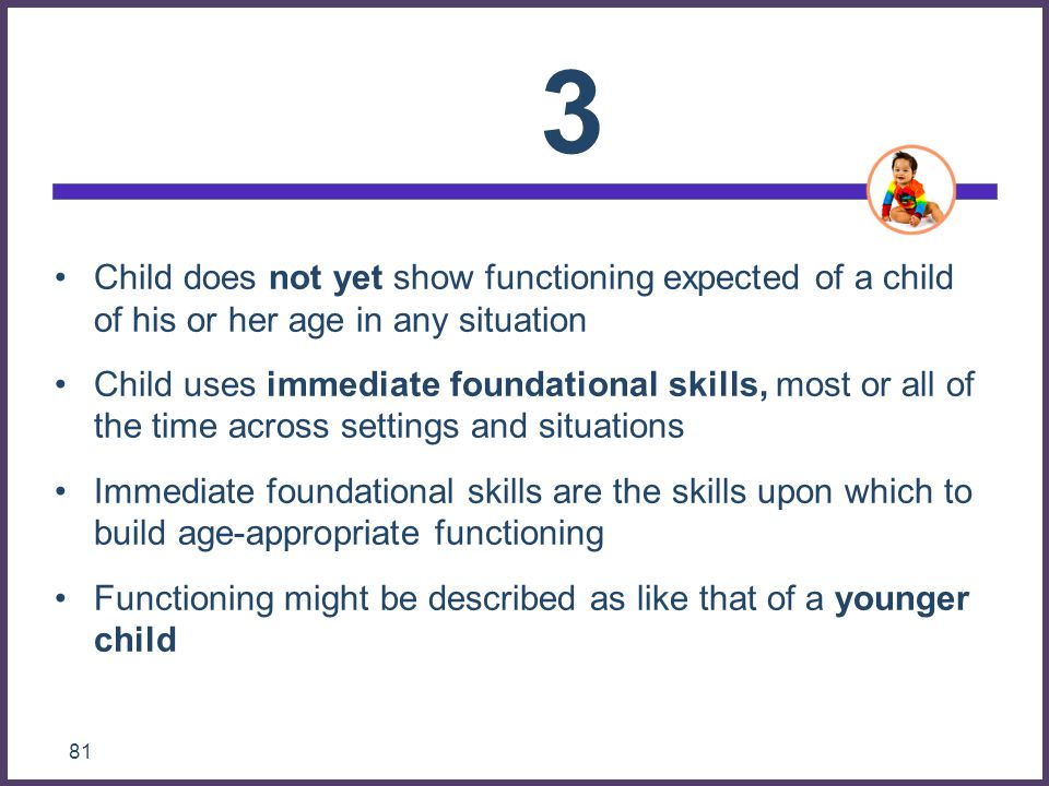 3 Child does not yet show functioning expected of a child of his or her age in any situation.