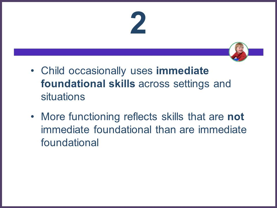 2 Child occasionally uses immediate foundational skills across settings and situations.
