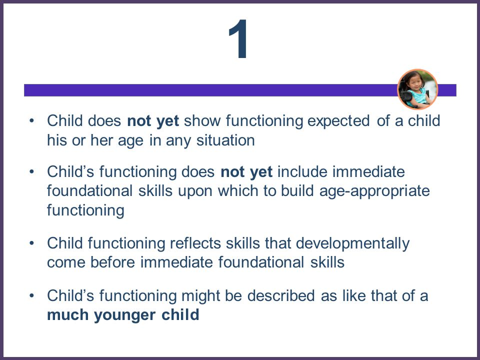 1 Child does not yet show functioning expected of a child his or her age in any situation.