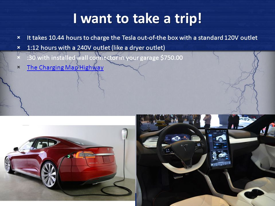 I want to take a trip! It takes 10.44 hours to charge the Tesla out-of-the box with a standard 120V outlet.