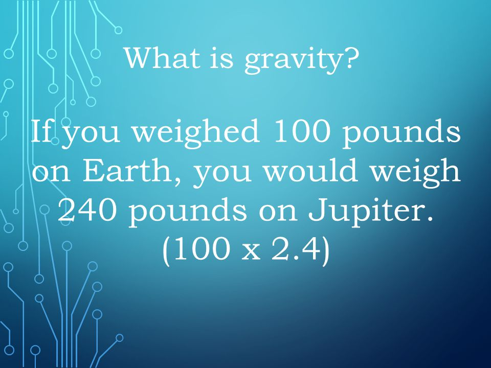 What is gravity. If you weighed 100 pounds on Earth, you would weigh 240 pounds on Jupiter.