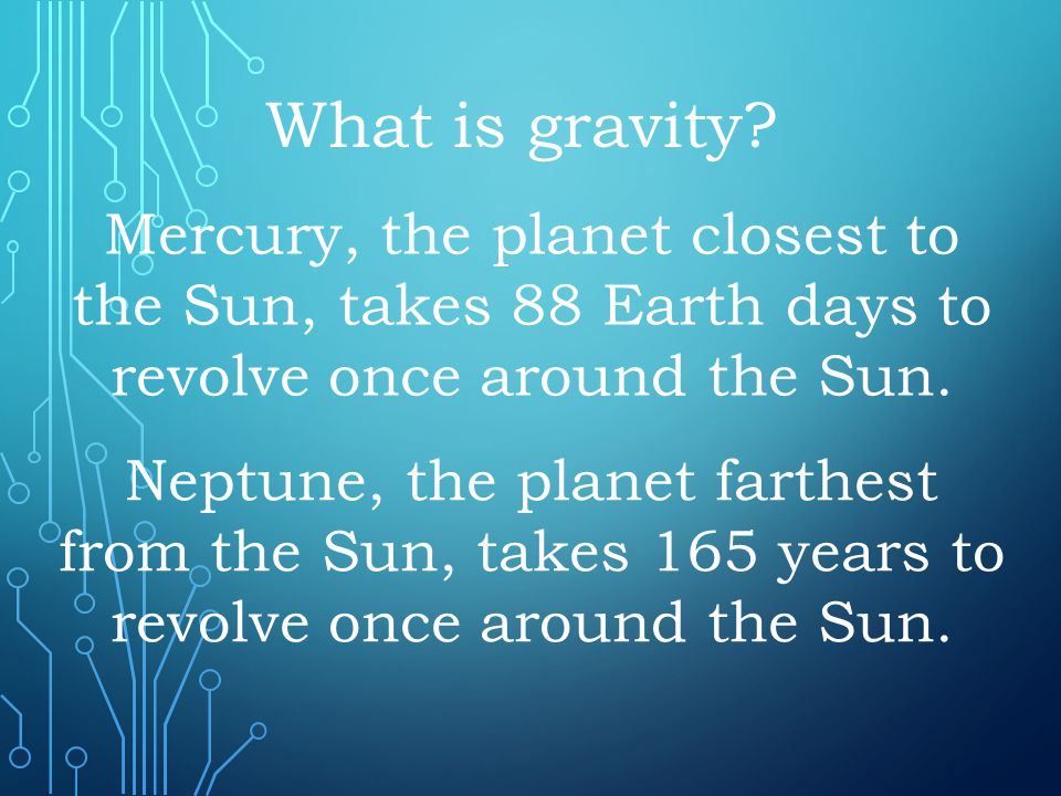 What is gravity Mercury, the planet closest to the Sun, takes 88 Earth days to revolve once around the Sun.