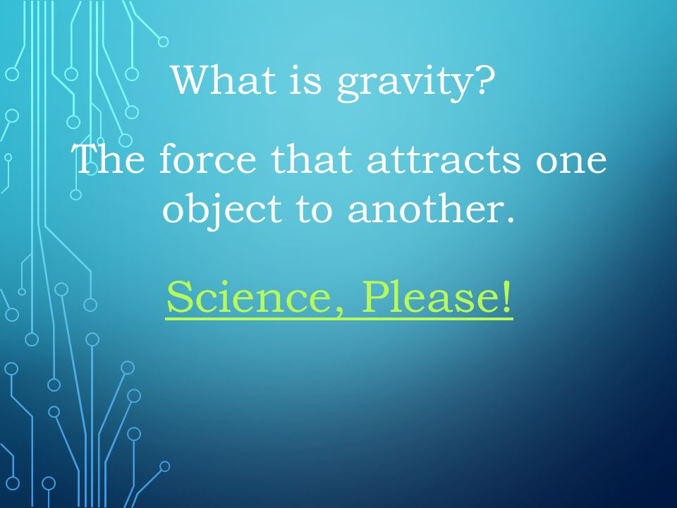 The force that attracts one object to another.