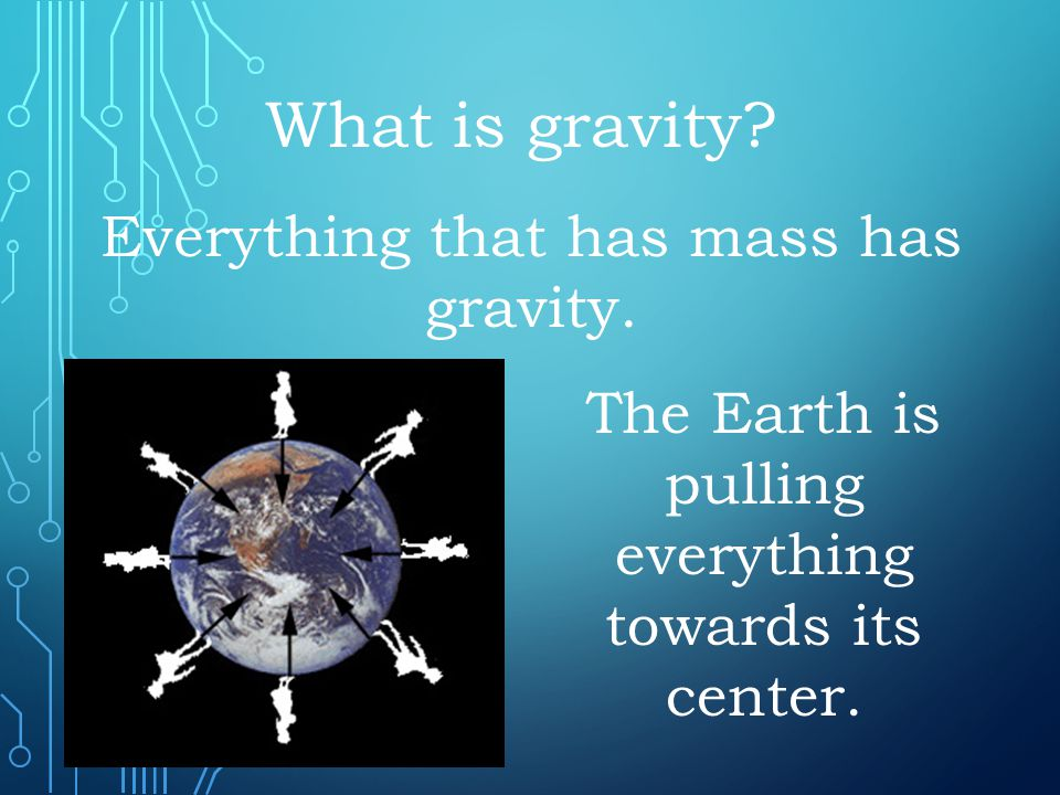 What is gravity Everything that has mass has gravity.