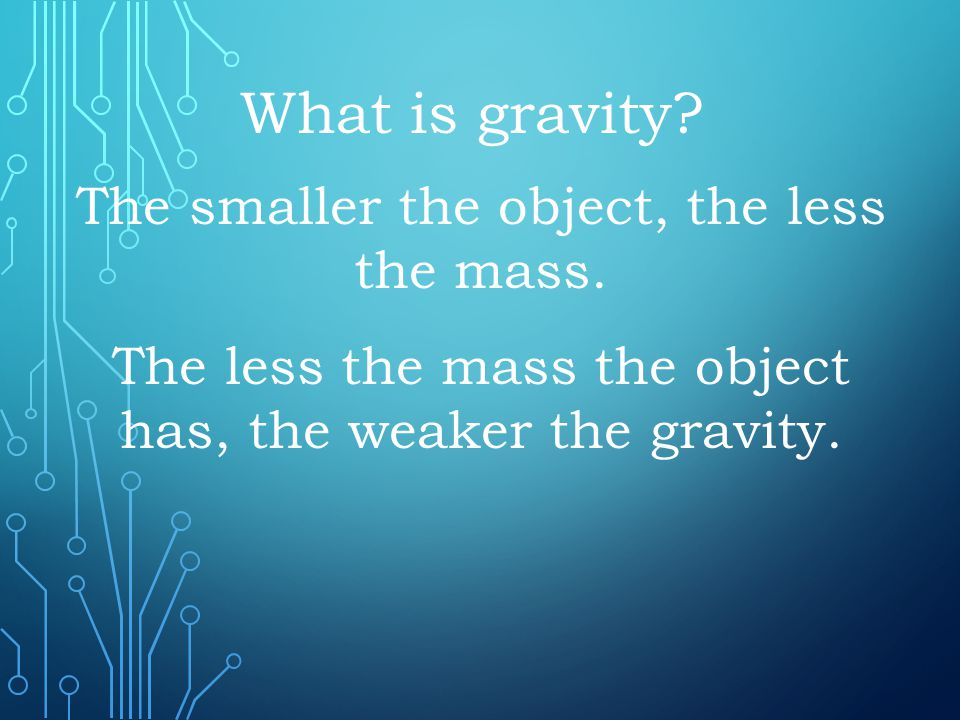 What is gravity The smaller the object, the less the mass.