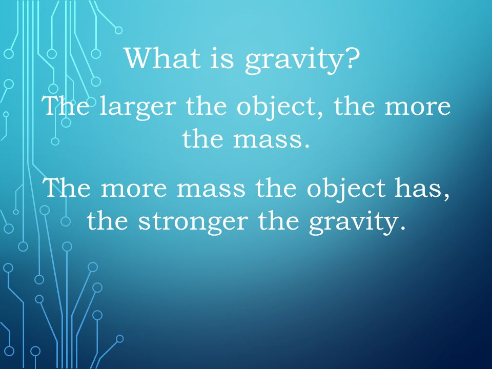 What is gravity The larger the object, the more the mass.