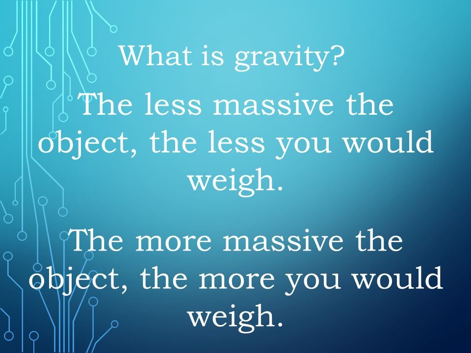 The less massive the object, the less you would weigh.