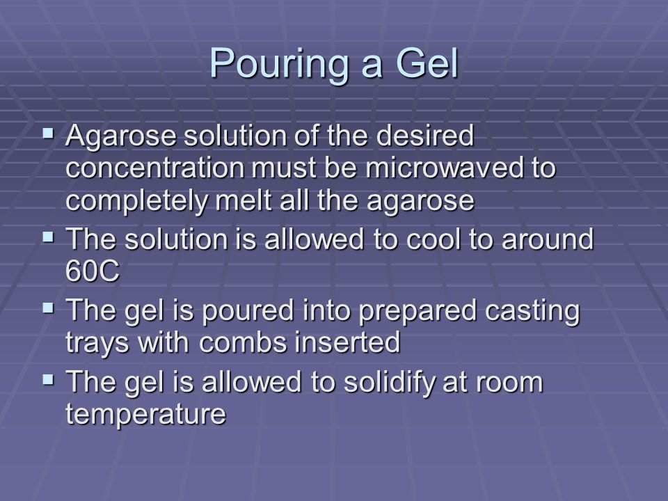 Pouring a Gel Agarose solution of the desired concentration must be microwaved to completely melt all the agarose.