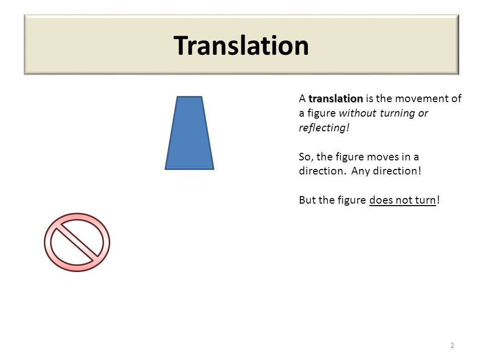Translation A translation is the movement of a figure without turning or reflecting! So, the figure moves in a direction. Any direction!