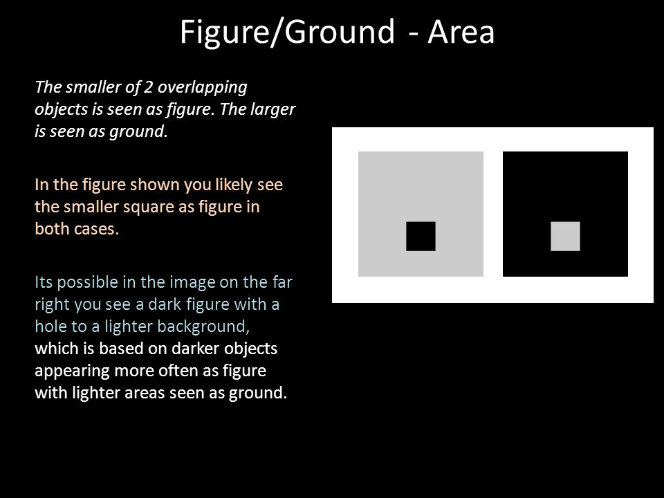 Figure/Ground - Area The smaller of 2 overlapping objects is seen as figure. The larger is seen as ground.