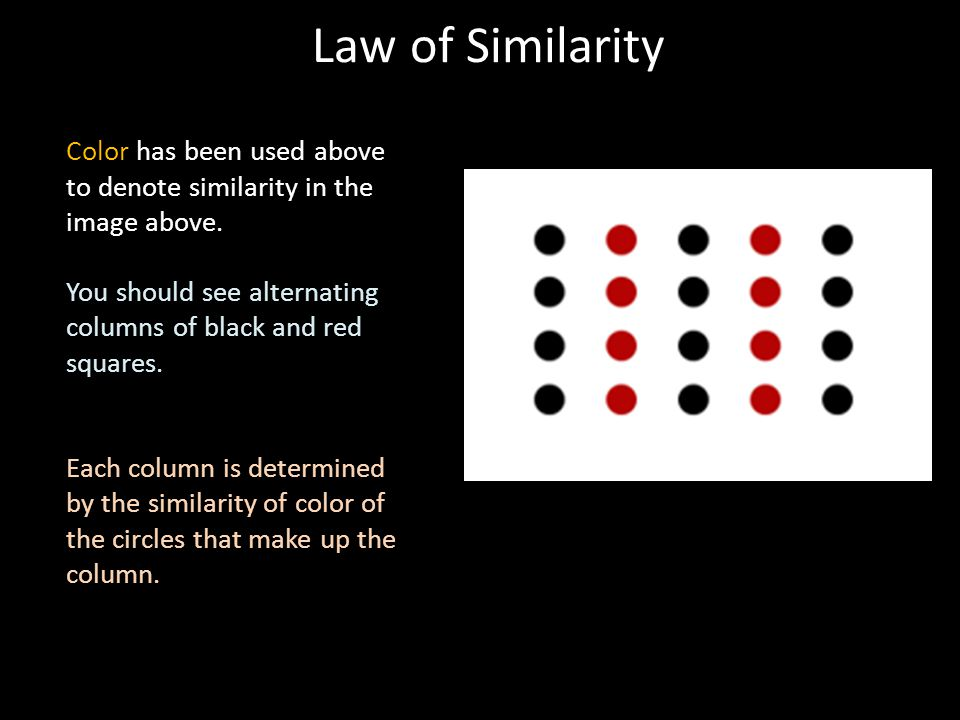 Law of Similarity Color has been used above to denote similarity in the image above. You should see alternating columns of black and red squares.