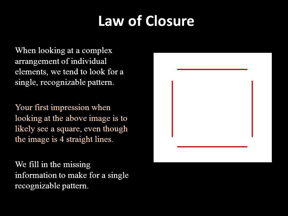 Law of Closure When looking at a complex arrangement of individual elements, we tend to look for a single, recognizable pattern.