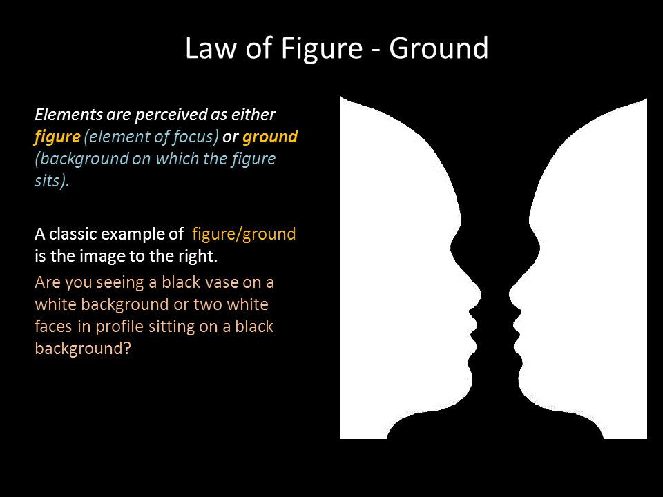 Law of Figure - Ground Elements are perceived as either figure (element of focus) or ground (background on which the figure sits).