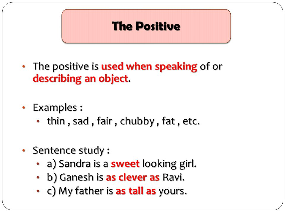 The Positive The positive is used when speaking of or describing an object. Examples : thin , sad , fair , chubby , fat , etc.