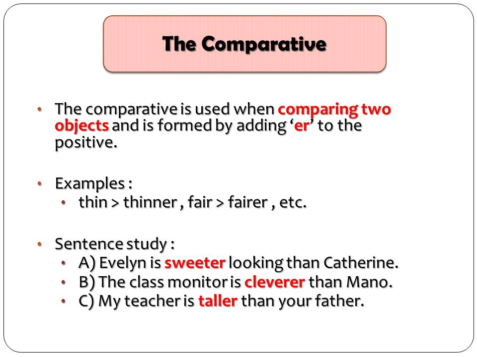 The Comparative The comparative is used when comparing two objects and is formed by adding 'er' to the positive.