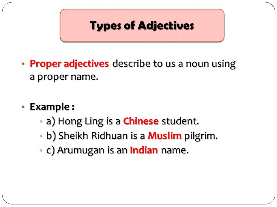 Types of Adjectives Proper adjectives describe to us a noun using a proper name. Example : a) Hong Ling is a Chinese student.